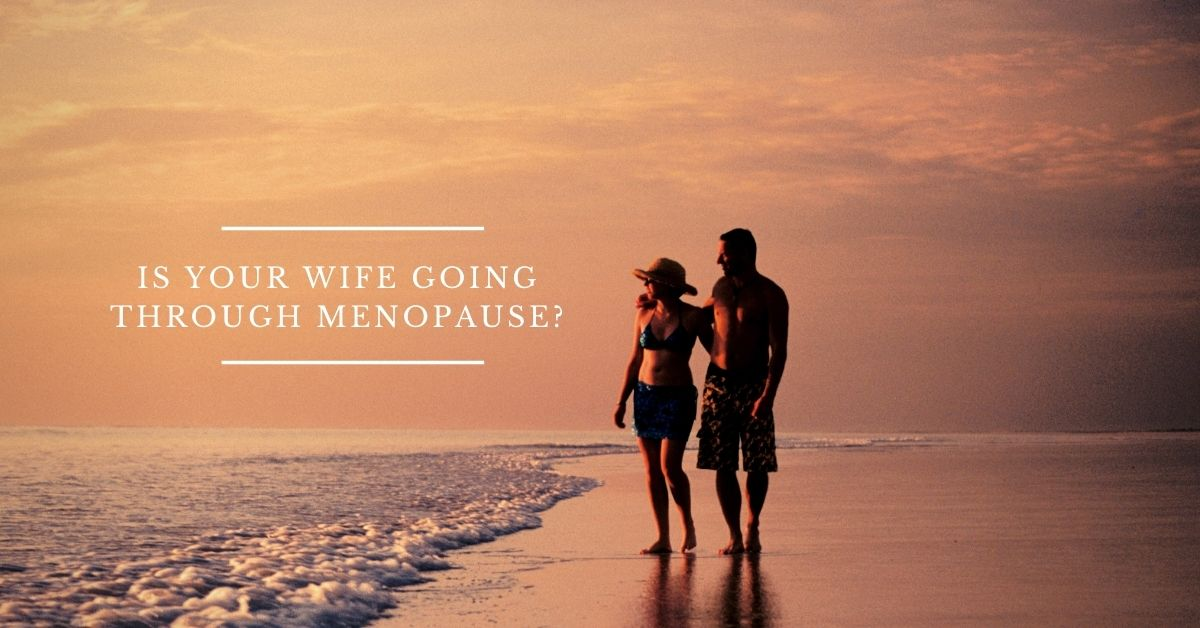 IS YOUR WIFE GOING THROUGH MENOPAUSE?